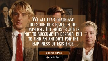 We all fear death and question our place in the universe. The artist's job is not to succumb to despair, but to find an antidote for the emptiness of existence. Quotes