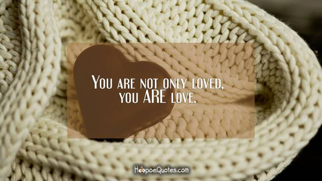 You are not only loved, you ARE love.