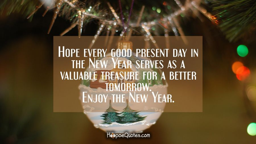 Hope every good present day in the New Year serves as a valuable treasure for a better tomorrow. Enjoy the New Year. New Year Quotes