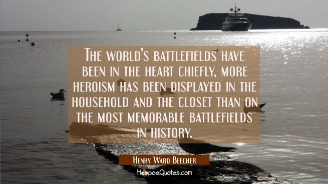 The world's battlefields have been in the heart chiefly, more heroism has been displayed in the hou