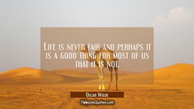 Life is never fair and perhaps it is a good thing for most of us that it is not.