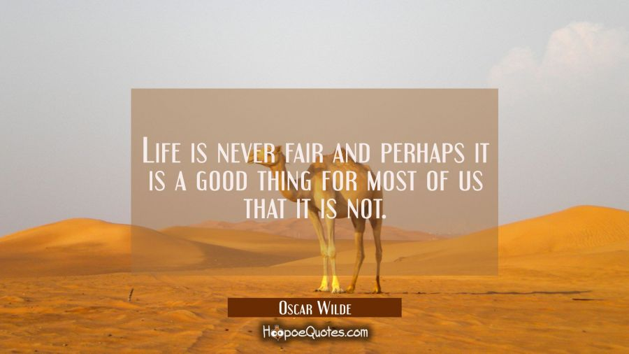 Life is never fair and perhaps it is a good thing for most of us that it is not. Oscar Wilde Quotes