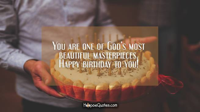 You are one of God's most beautiful masterpieces. Happy birthday to you!