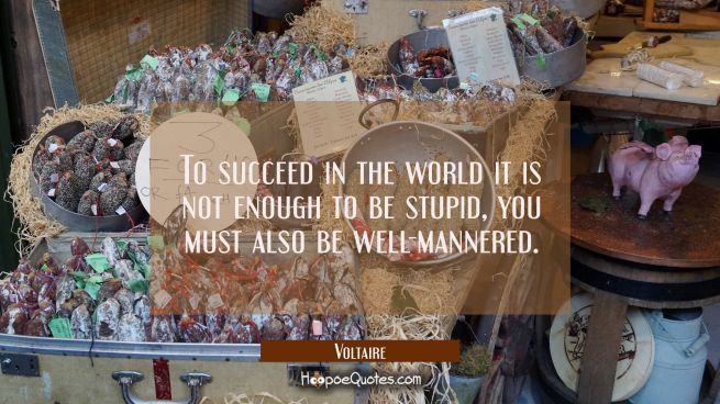 To succeed in the world it is not enough to be stupid you must also be well-mannered.
