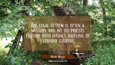 The legal system is often a mystery and we its priests preside over rituals baffling to everyday ci