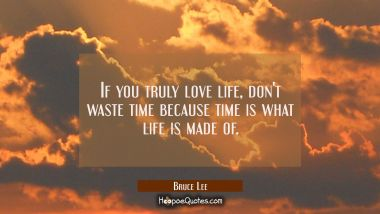 If you truly love life, don't waste time because time is what life is made of.