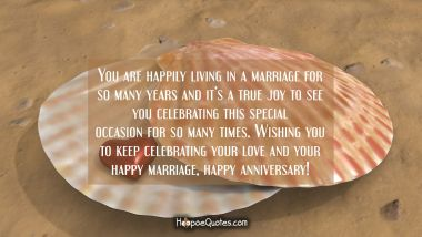 You are happily living in a marriage for so many years and it's a true joy to see you celebrating this special occasion for so many times. Wishing you to keep celebrating your love and your happy marriage, happy anniversary!