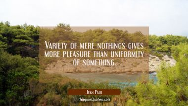 Variety of mere nothings gives more pleasure than uniformity of something.