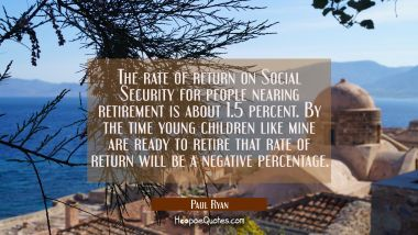 The rate of return on Social Security for people nearing retirement is about 1.5 percent. By the ti Paul Ryan Quotes