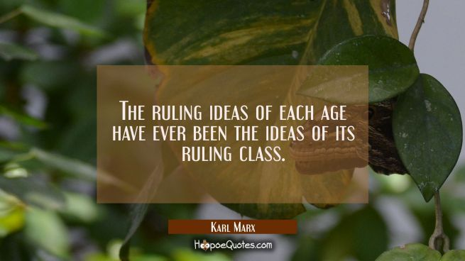 The ruling ideas of each age have ever been the ideas of its ruling class.