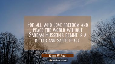 For all who love freedom and peace the world without Saddam Hussein's regime is a better and safer George W. Bush Quotes