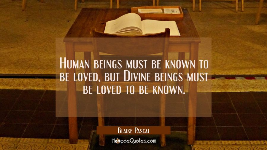 Human beings must be known to be loved, but Divine beings must be loved to be known. Blaise Pascal Quotes