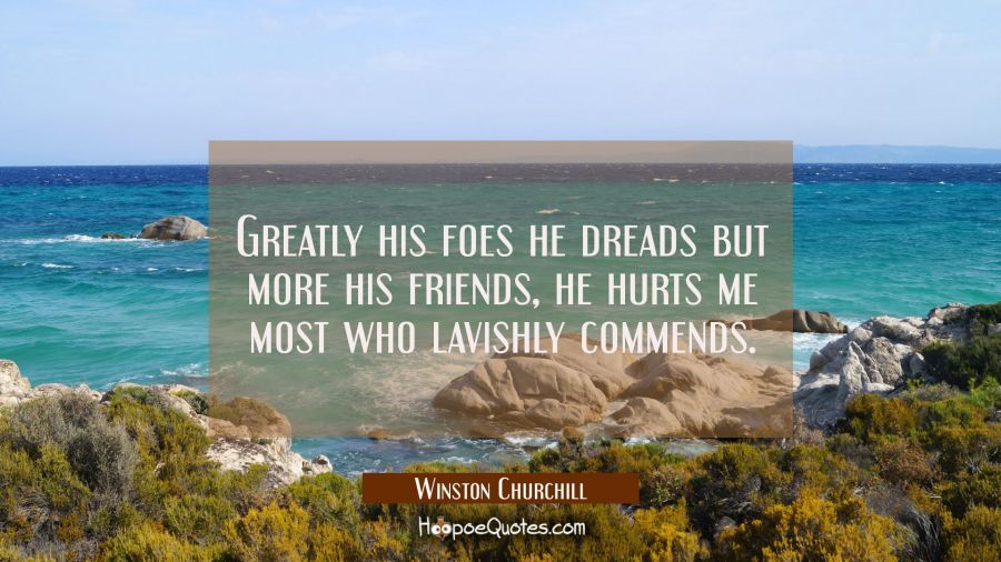 Greatly his foes he dreads but more his friends, he hurts me most who lavishly commends. Winston Churchill Quotes