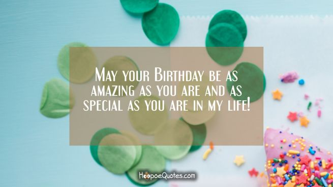 May your Birthday be as amazing as you are and as special as you are in my life!