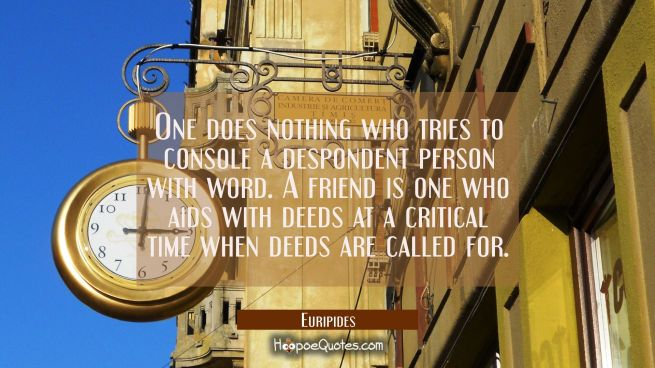 One does nothing who tries to console a despondent person with word. A friend is one who aids with