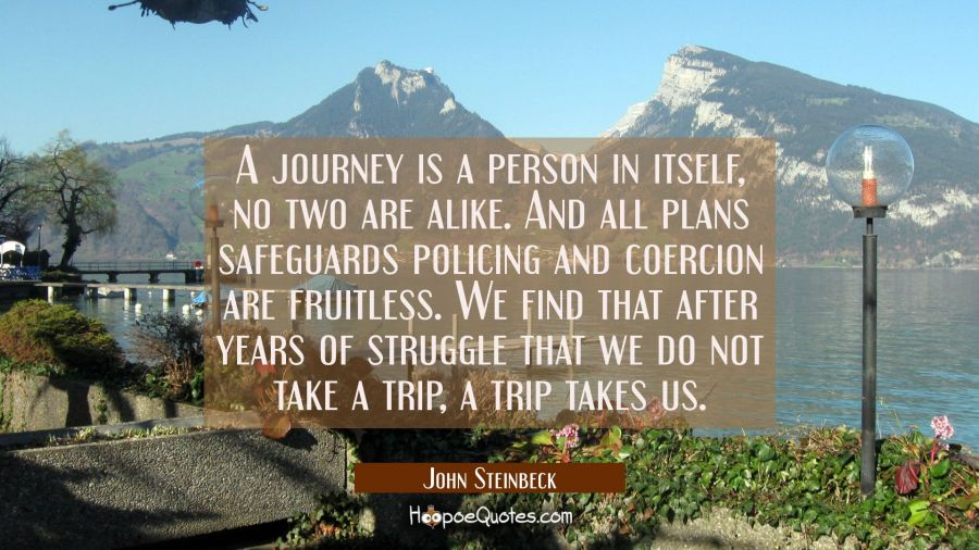 A journey is a person in itself, no two are alike. And all plans safeguards policing and coercion a John Steinbeck Quotes