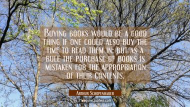 Buying books would be a good thing if one could also buy the time to read them in: but as a rule th