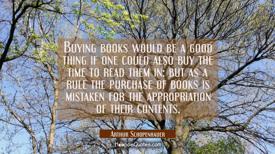 Buying books would be a good thing if one could also buy the time to read them in: but as a rule th Arthur Schopenhauer Quotes
