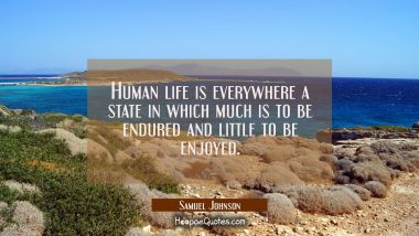 Human life is everywhere a state in which much is to be endured and little to be enjoyed.