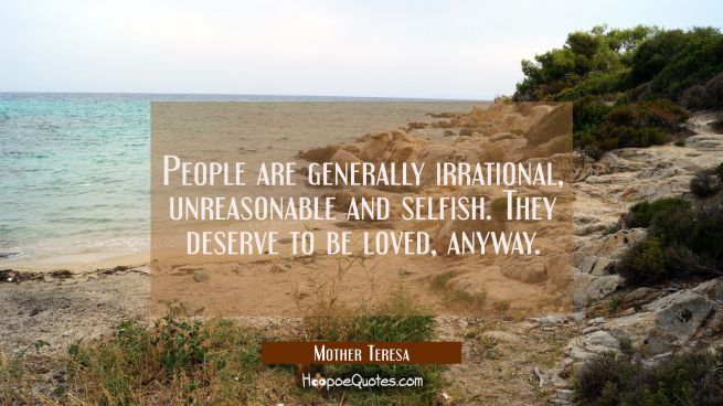 People are generally irrational, unreasonable and selfish. They deserve to be loved, anyway.