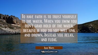 To have faith is to trust yourself to the water. When you swim you don't grab hold of the water, because if you do you will sink and drown. Instead you relax, and float. Alan Watts Quotes