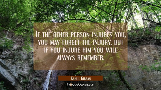 If the other person injures you you may forget the injury, but if you injure him you will always re