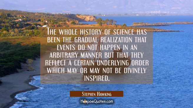 The whole history of science has been the gradual realization that events do not happen in an arbit