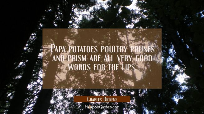 Papa potatoes poultry prunes and prism are all very good words for the lips.