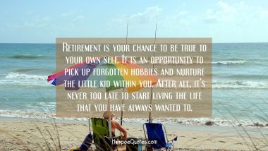 Retirement is your chance to be true to your own self. It is an opportunity to pick up forgotten hobbies and nurture the little kid within you. After all, it's never too late to start living the life that you have always wanted to. Retirement Quotes