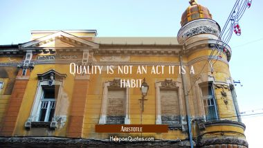 Quality is not an act it is a habit.