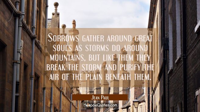 Sorrows gather around great souls as storms do around mountains, but like them they break the storm