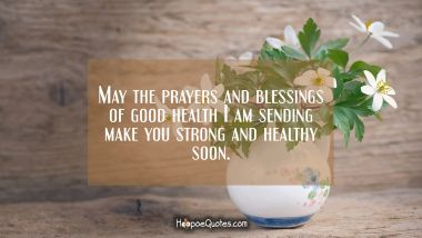 May the prayers and blessings of good health I am sending make your strong and healthy soon. Get Well Soon Quotes