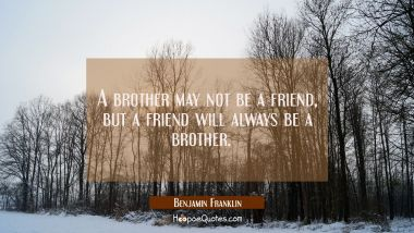 A brother may not be a friend, but a friend will always be a brother.
