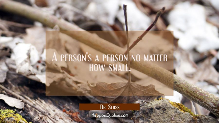 A person's a person no matter how small. Dr. Seuss Quotes