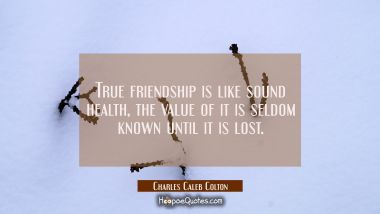 True friendship is like sound health, the value of it is seldom known until it is lost.