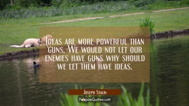 Ideas are more powerful than guns. We would not let our enemies have guns why should we let them ha