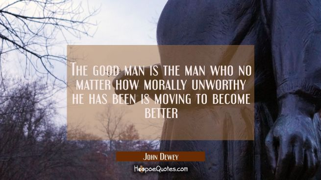 The good man is the man who no matter how morally unworthy he has been is moving to become better