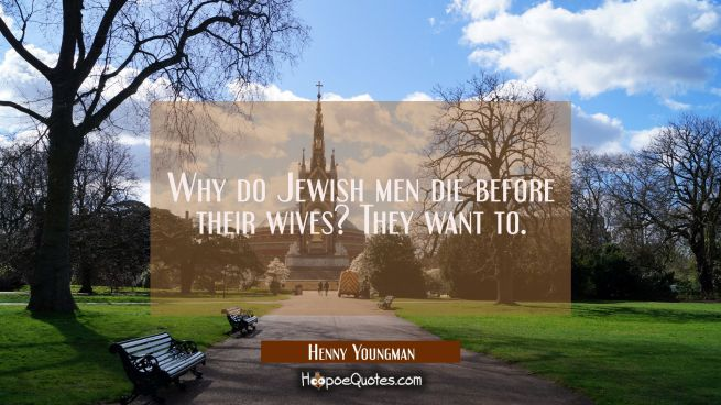 Why do Jewish men die before their wives? They want to.
