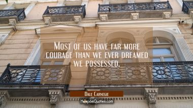 Most of us have far more courage than we ever dreamed we possessed. Dale Carnegie Quotes
