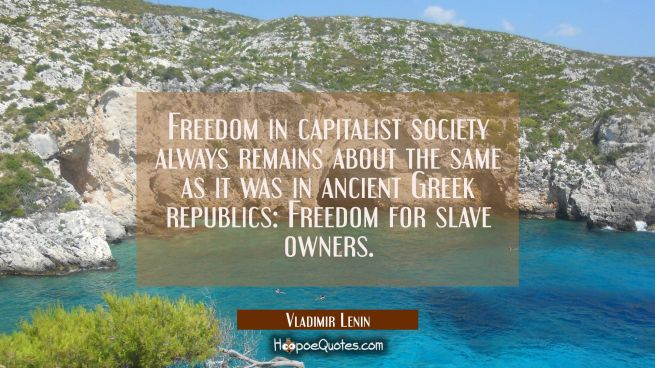 Freedom in capitalist society always remains about the same as it was in ancient Greek republics: F