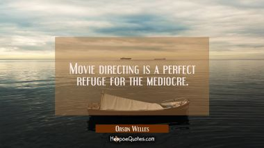 Movie directing is a perfect refuge for the mediocre. Orson Welles Quotes