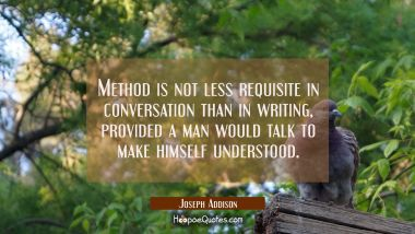Method is not less requisite in conversation than in writing provided a man would talk to make hims