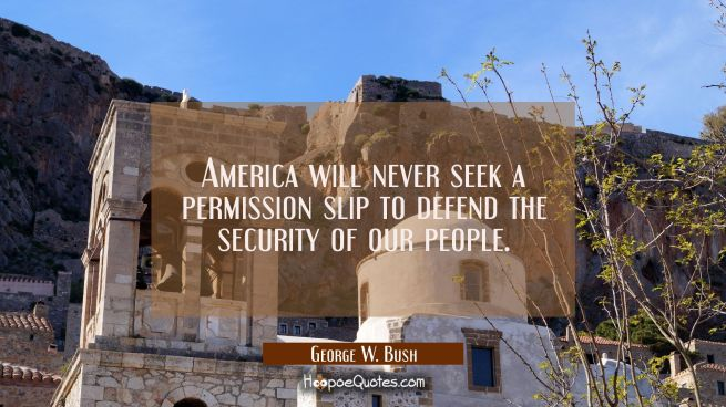 America will never seek a permission slip to defend the security of our people.