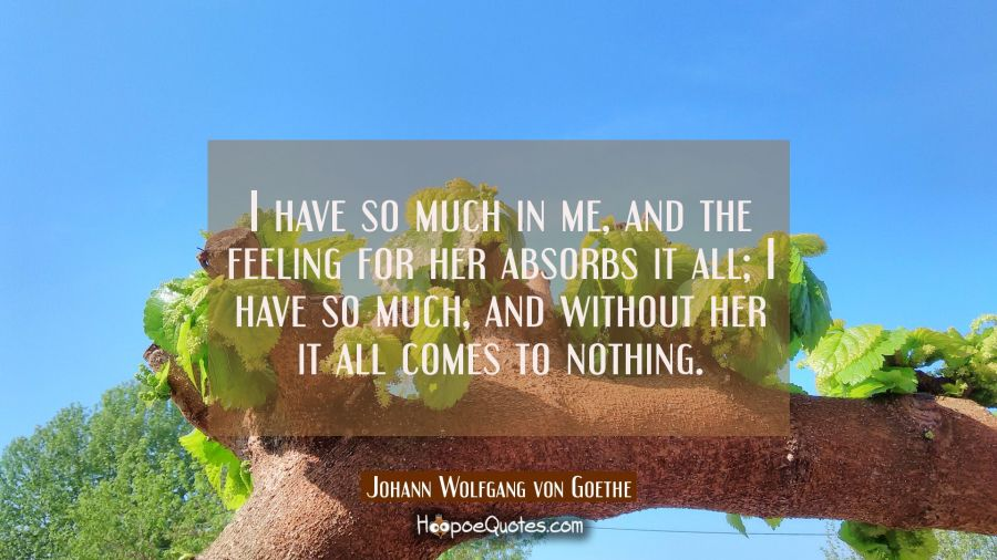 Love Quote of the Day - I have so much in me, and the feeling for her absorbs it all; I have so much, and without her it all comes to nothing. - Johann Wolfgang von Goethe