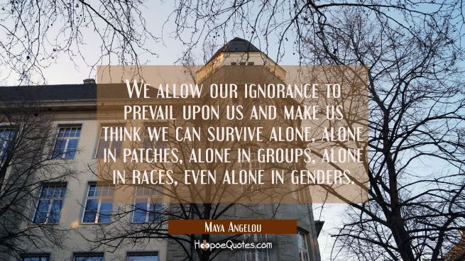 We allow our ignorance to prevail upon us and make us think we can survive alone alone in patches a