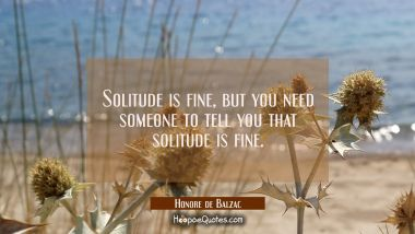 Solitude is fine but you need someone to tell you that solitude is fine.
