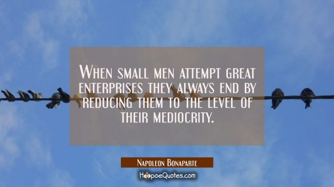 When small men attempt great enterprises they always end by reducing them to the level of their med