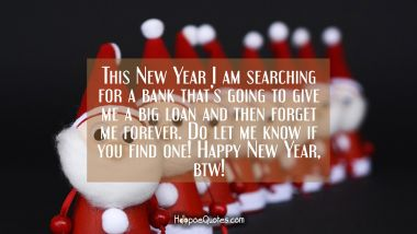 This New Year I am searching for a bank that's going to give me a big loan and then forget me forever. Do let me know if you find one! Happy New Year btw! New Year Quotes