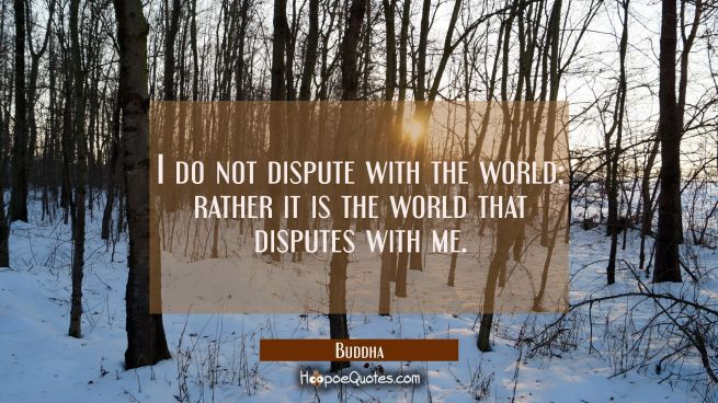 I do not dispute with the world; rather it is the world that disputes with me.