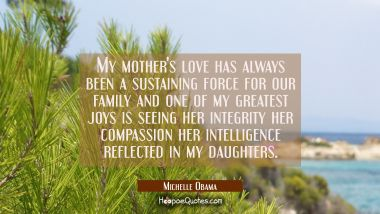 My mother's love has always been a sustaining force for our family and one of my greatest joys is s